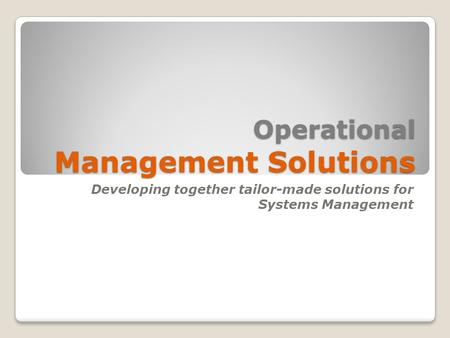 Operational Management Solutions Developing together tailor-made solutions for Systems Management.