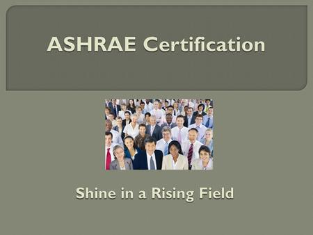 ASHRAE Certification Programs  Created to meet industry needs as identified through market research  Developed by SMEs, including those recruited from.