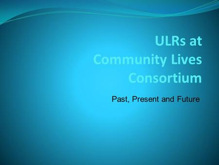 ULRs at Community Lives Consortium Past, Present and Future.
