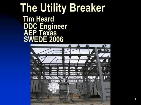 1 The Utility Breaker Tim Heard DDC Engineer AEP Texas SWEDE 2006.