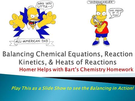 Homer Helps with Bart's Chemistry Homework Play This as a Slide Show to see the Balancing in Action!