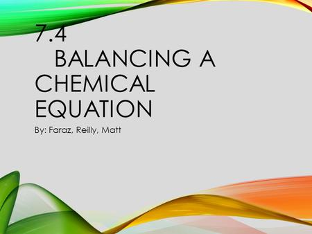 7.4 BALANCING A CHEMICAL EQUATION By: Faraz, Reilly, Matt.