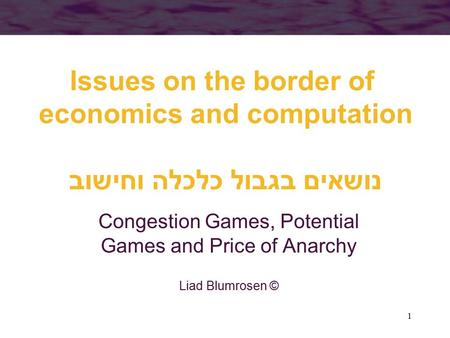 1 Issues on the border of economics and computation נושאים בגבול כלכלה וחישוב Congestion Games, Potential Games and Price of Anarchy Liad Blumrosen ©