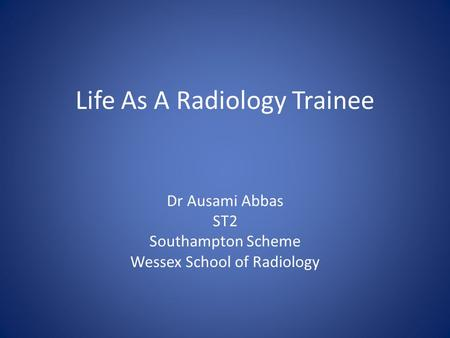 Life As A Radiology Trainee Dr Ausami Abbas ST2 Southampton Scheme Wessex School of Radiology.