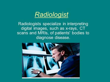 Radiologist Radiologists specialize in interpreting digital images, such as x-rays, CT scans and MRIs, of patients' bodies to diagnose disease.
