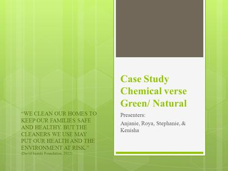 "Case Study Chemical verse Green/ Natural Presenters: Anjanie, Roya, Stephanie, & Kenisha ""WE CLEAN OUR HOMES TO KEEP OUR FAMILIES SAFE AND HEALTHY. BUT."