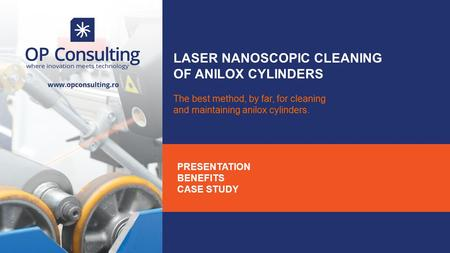 LASER NANOSCOPIC CLEANING OF ANILOX CYLINDERS The best method, by far, for cleaning and maintaining anilox cylinders. PRESENTATION BENEFITS CASE STUDY.