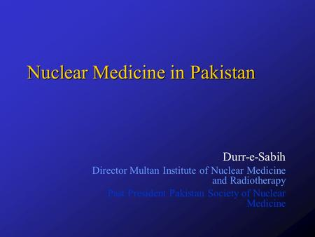 Nuclear Medicine in Pakistan Durr-e-Sabih Director Multan Institute of Nuclear Medicine and Radiotherapy Past President Pakistan Society of Nuclear Medicine.