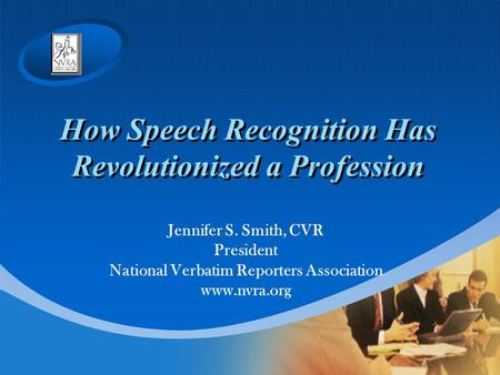 How Speech Recognition Has Revolutionized a Profession Jennifer S. Smith, CVR President National Verbatim Reporters Association www.nvra.org.