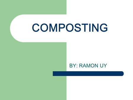COMPOSTING BY: RAMON UY. THERE IS NO SUCH THING AS GARBAGE, THERE IS ONLY BIODEGRABLE WASTE AND RECYCLABLE WASTE ODETTE ALCANTARA Leading Environmentalist.