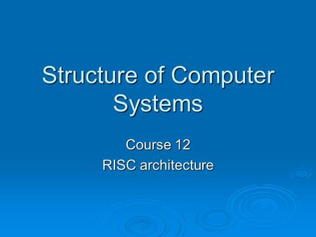 Structure of <strong>Computer</strong> Systems Course 12 RISC architecture.