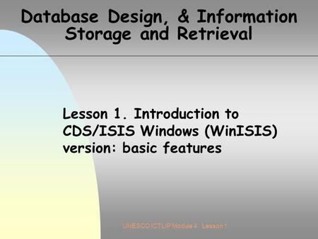 UNESCO ICTLIP Module 4. Lesson 1 Database Design, & Information Storage and Retrieval Lesson 1. Introduction to CDS/ISIS Windows (WinISIS) version: basic.