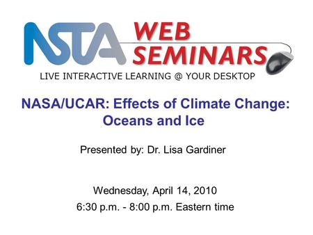 LIVE INTERACTIVE YOUR DESKTOP Wednesday, April 14, 2010 6:30 p.m. - 8:00 p.m. Eastern time NASA/UCAR: Effects of Climate Change: Oceans and.