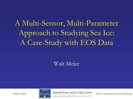 A Multi-Sensor, Multi-Parameter Approach to Studying Sea Ice: A Case-Study with EOS Data Walt Meier 2 March 2005IGOS Cryosphere Theme Workshop.