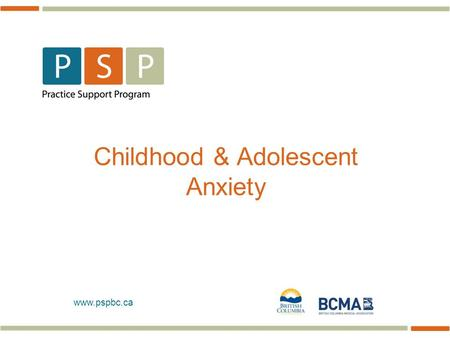 Www.pspbc.ca Childhood & Adolescent Anxiety. Fast Facts About Anxiety in Children 2 Childhood = toddlerhood to puberty (2-12 yrs) 2.