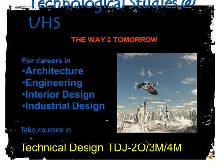 Technological UHS Technological UHS THE WAY 2 TOMORROW For careers in Architecture Engineering Interior Design Industrial Design Take.