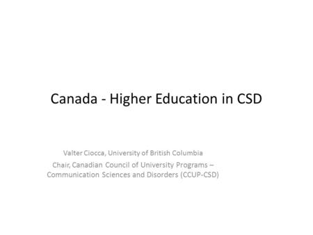 Canada - Higher Education in CSD Valter Ciocca, University of British Columbia Chair, Canadian Council of University Programs – Communication Sciences.