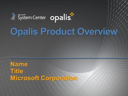 Opalis Product Overview NameTitle Microsoft Corporation.