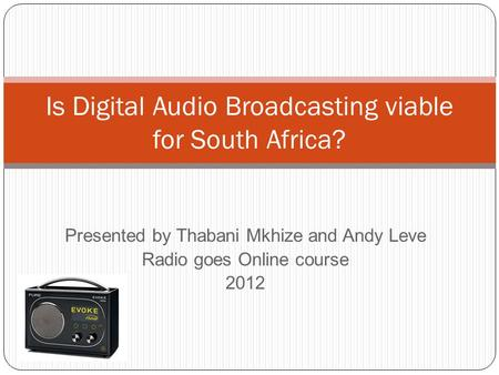Presented by Thabani Mkhize and Andy Leve Radio goes Online course 2012 Is Digital Audio Broadcasting viable for South Africa?