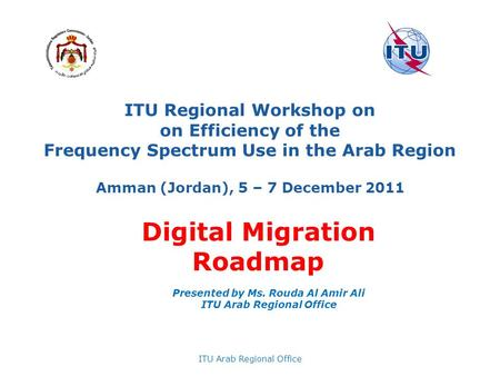 ITU Regional Workshop on on Efficiency of the Frequency Spectrum Use in the Arab Region Amman (Jordan), 5 – 7 December 2011 ITU Arab Regional Office Presented.