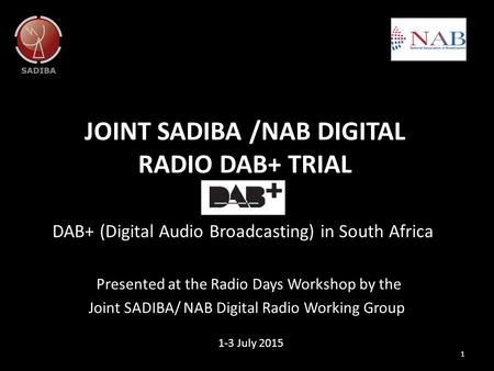 JOINT SADIBA /NAB DIGITAL RADIO DAB+ TRIAL DAB+ (Digital Audio Broadcasting) in South Africa 1 1-3 July 2015 Presented at the Radio Days Workshop by the.