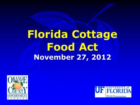 Florida Cottage Food Act November 27, 2012. Florida Cottage Food Act Cottage Food Act Overview Orange County Code Recommendation.