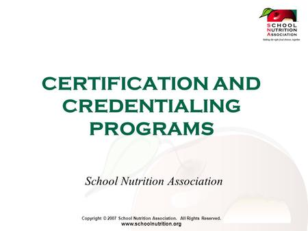 Copyright © 2007 School Nutrition Association. All Rights Reserved. www.schoolnutrition.org CERTIFICATION AND CREDENTIALING PROGRAMS School Nutrition Association.