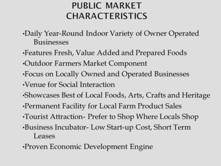 Daily Year-Round Indoor Variety of Owner Operated Businesses Features Fresh, Value Added and Prepared Foods Outdoor Farmers Market Component Focus on Locally.