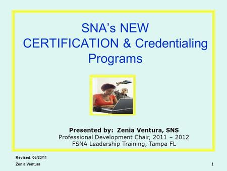 SNA's NEW CERTIFICATION & Credentialing Programs Revised: 06/23/11 Zenia Ventura 1 Presented by: Zenia Ventura, SNS Professional Development Chair, 2011.