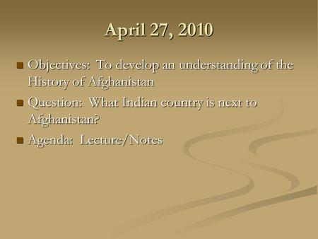 April 27, 2010 Objectives: To develop an understanding of the History of Afghanistan Objectives: To develop an understanding of the History of Afghanistan.