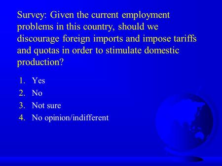 Survey: Given the current employment problems in this country, should we discourage foreign imports and impose tariffs and quotas in order to stimulate.