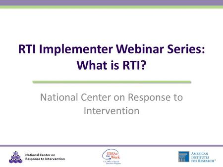 National Center on Response to Intervention RTI Implementer Webinar Series: What is RTI?