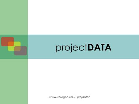 Www.uoregon.edu/~projdata/ project DATA. www.uoregon.edu/~projdata/ Agenda Entry task Welcome and introductions project DATA –Background –Purpose and.