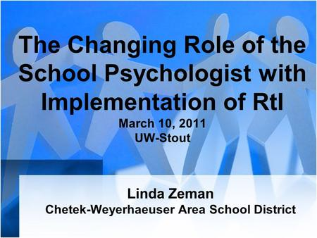 The Changing Role of the School Psychologist with Implementation of RtI March 10, 2011 UW-Stout Linda Zeman Chetek-Weyerhaeuser Area School District.