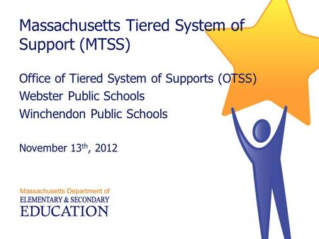 Massachusetts Tiered System of Support (MTSS) Office of Tiered System of Supports (OTSS) Webster Public Schools Winchendon Public Schools November 13 th,