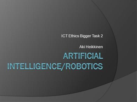 ICT Ethics Bigger Task 2 Aki Heikkinen. What is <strong>artificial</strong> <strong>intelligence</strong>?  <strong>Artificial</strong> <strong>intelligence</strong> (AI) is an art to duplicate human <strong>intelligence</strong> for.