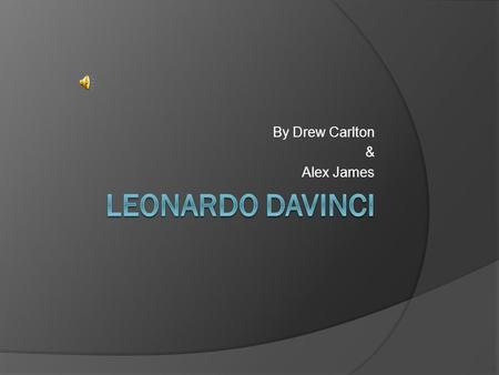By Drew Carlton & Alex James. About Leonardo  Leonardo DaVinci was one of the greatest minds of his time and still is to this day.  He was an inventor.