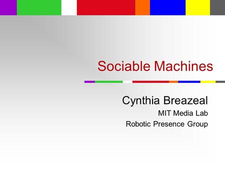 Sociable Machines Cynthia Breazeal MIT Media Lab Robotic Presence Group.