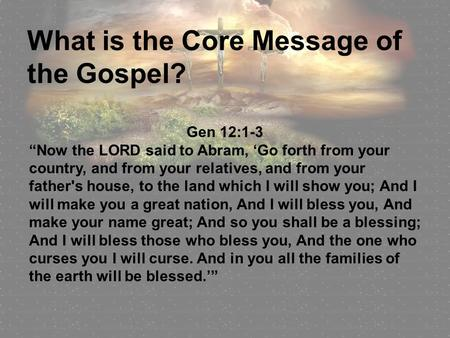 "What is the Core Message of the Gospel? Gen 12:1-3 ""Now the LORD said to Abram, 'Go forth from your country, and from your relatives, and from your father's."