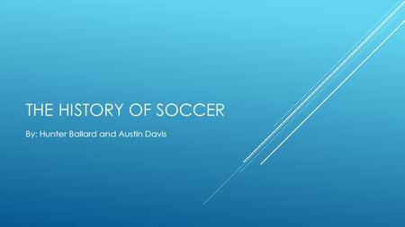 THE HISTORY OF SOCCER By: Hunter Ballard and Austin Davis.
