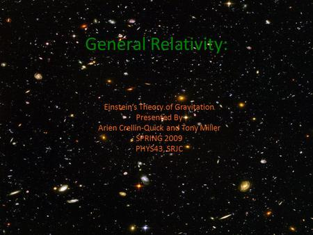General Relativity: Einstein's Theory of Gravitation Presented By Arien Crellin-Quick and Tony Miller SPRING 2009 PHYS43, SRJC.