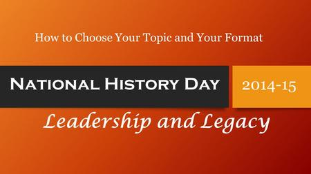 National History Day Leadership and Legacy 2014-15 How to Choose Your Topic and Your Format.