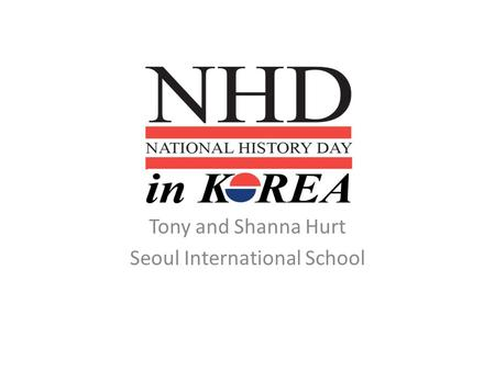 Tony and Shanna Hurt Seoul International School. Background to National History Day in Korea What is National History Day and how did it begin in Korea?