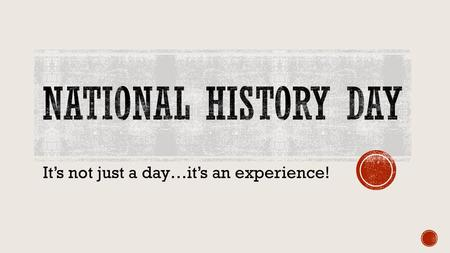 It's not just a day…it's an experience!.  Click on the link to view an introductory video to the National History Day program. 