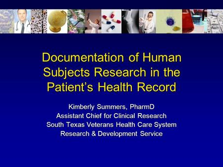 Documentation of Human Subjects Research in the Patient's Health Record Kimberly Summers, PharmD Assistant Chief for Clinical Research South Texas Veterans.