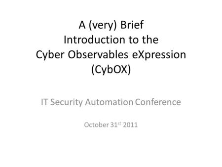 A (very) Brief Introduction to the Cyber Observables eXpression (CybOX) IT Security Automation Conference October 31 st 2011.