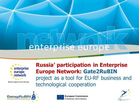European Commission Enterprise and Industry Russia' participation in Enterprise Europe Network: Gate2RuBIN project as a tool for EU-RF business and technological.