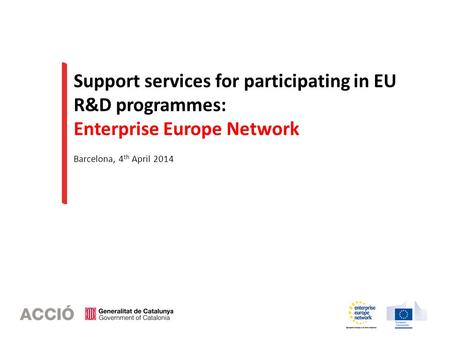 Support services for participating in EU R&D programmes: Enterprise Europe Network Barcelona, 4 th April 2014.