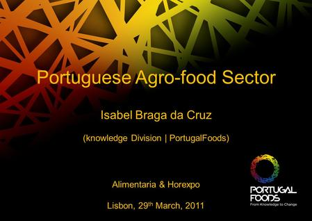 Portuguese Agro-food Sector Isabel Braga da Cruz (knowledge Division | PortugalFoods) Alimentaria & Horexpo Lisbon, 29 th March, 2011.