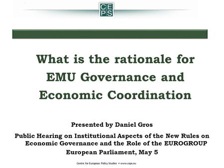 Presented by Daniel Gros Public Hearing on Institutional Aspects of the New Rules on Economic Governance and the Role of the EUROGROUP European Parliament,